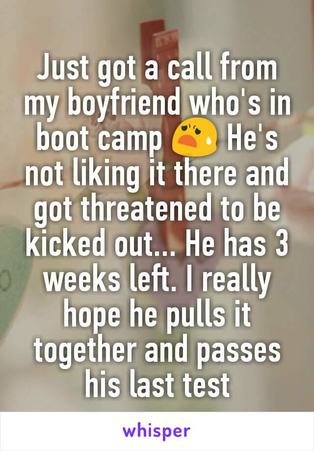 Just got a call from my boyfriend who's in boot camp 😧 He's not liking it there and got threatened to be kicked out... He has 3 weeks left. I really hope he pulls it together and passes his last test