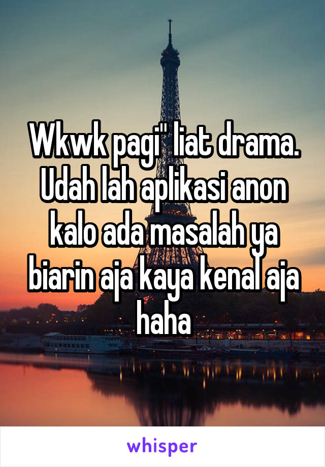 "Wkwk pagi"" liat drama. Udah lah aplikasi anon kalo ada masalah ya biarin aja kaya kenal aja haha"