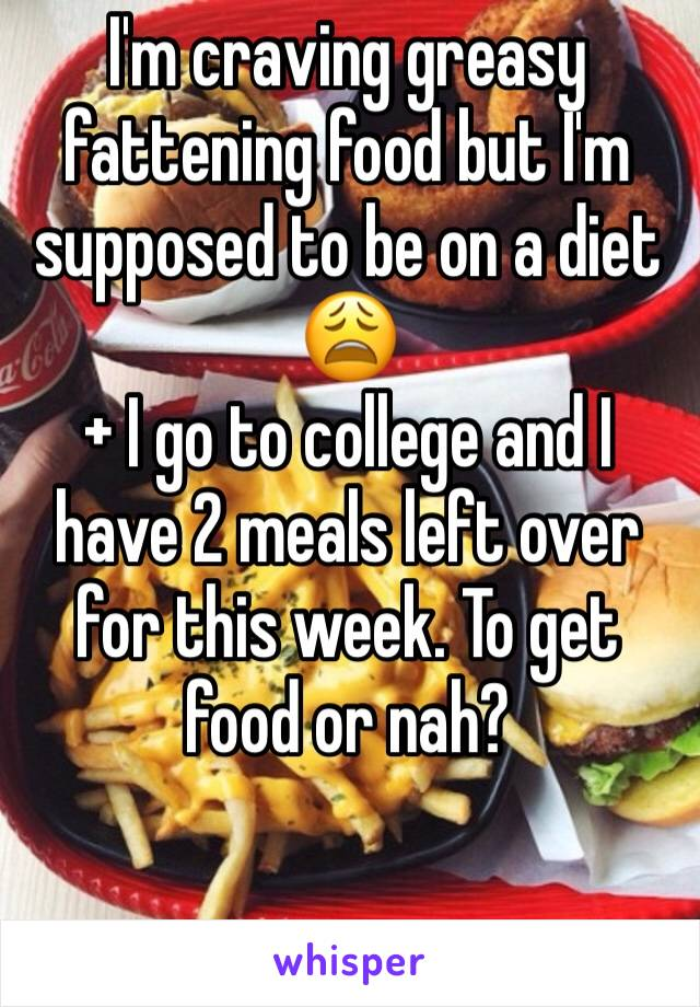 I'm craving greasy fattening food but I'm supposed to be on a diet 😩 + I go to college and I have 2 meals left over for this week. To get food or nah?