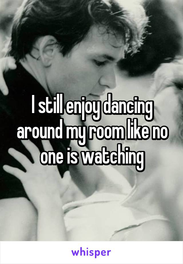 I still enjoy dancing around my room like no one is watching