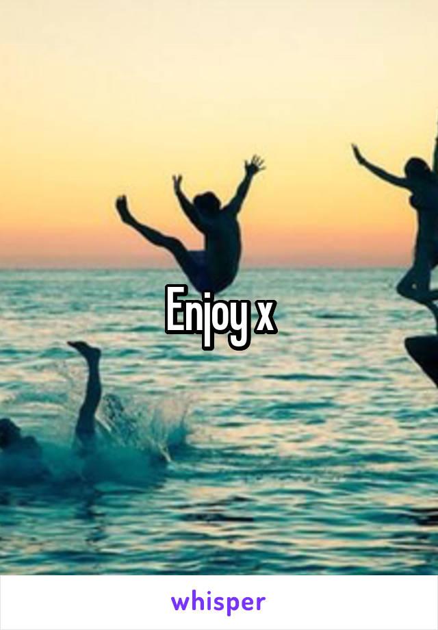 Enjoy x