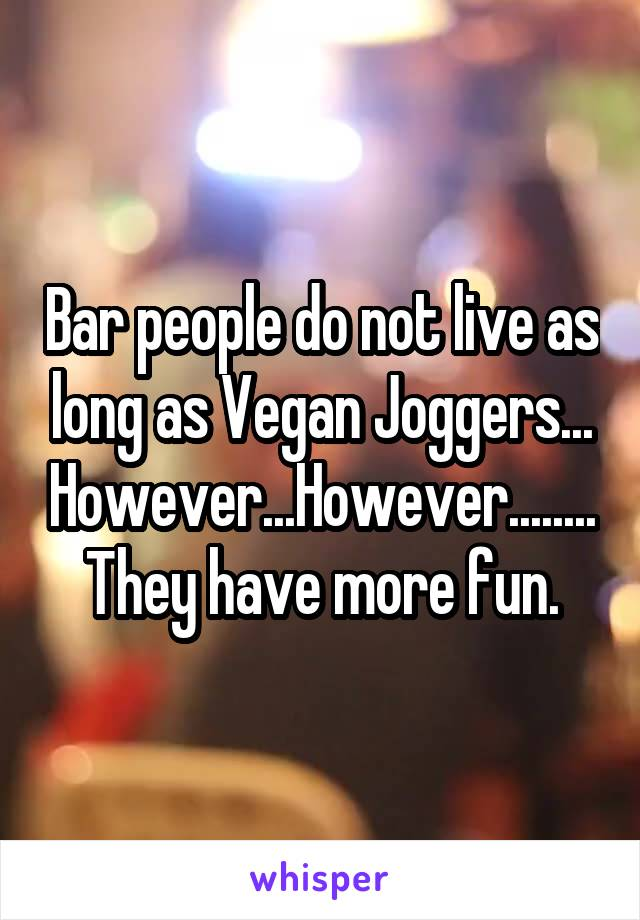 Bar people do not live as long as Vegan Joggers... However...However........They have more fun.