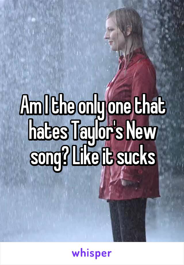 Am I the only one that hates Taylor's New song? Like it sucks