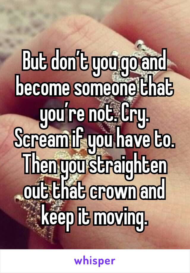 But don't you go and become someone that you're not. Cry. Scream if you have to. Then you straighten out that crown and keep it moving.