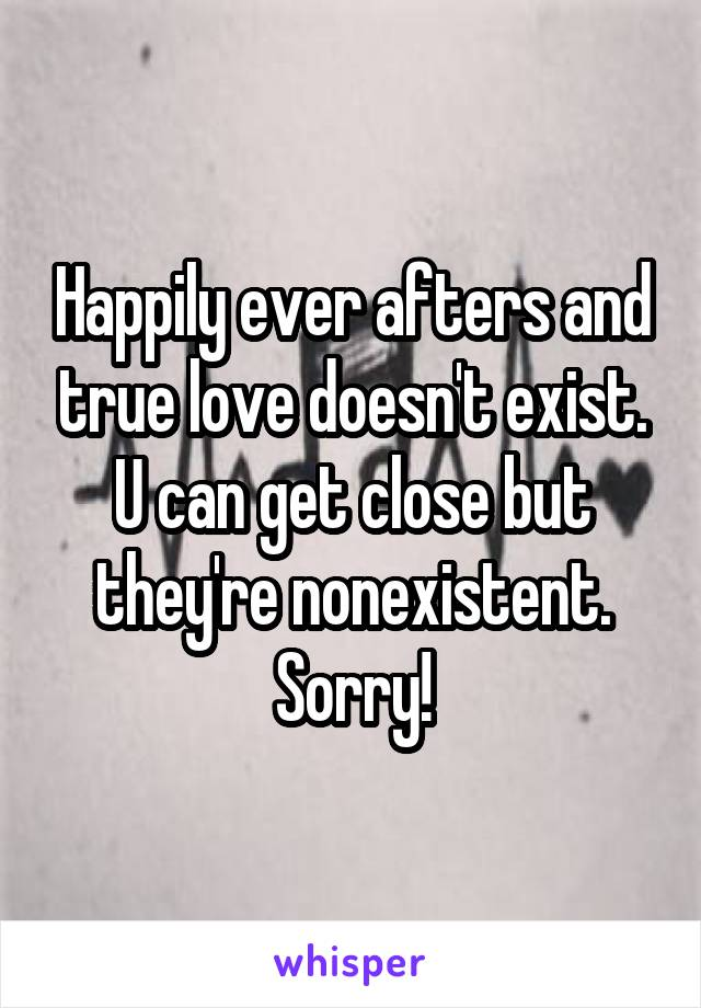 Happily ever afters and true love doesn't exist. U can get close but they're nonexistent. Sorry!