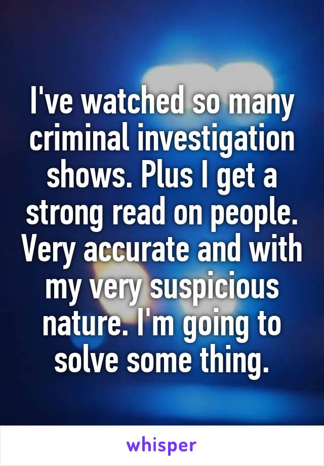 I've watched so many criminal investigation shows. Plus I get a strong read on people. Very accurate and with my very suspicious nature. I'm going to solve some thing.
