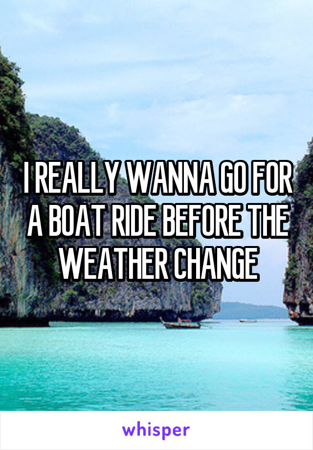I REALLY WANNA GO FOR A BOAT RIDE BEFORE THE WEATHER CHANGE
