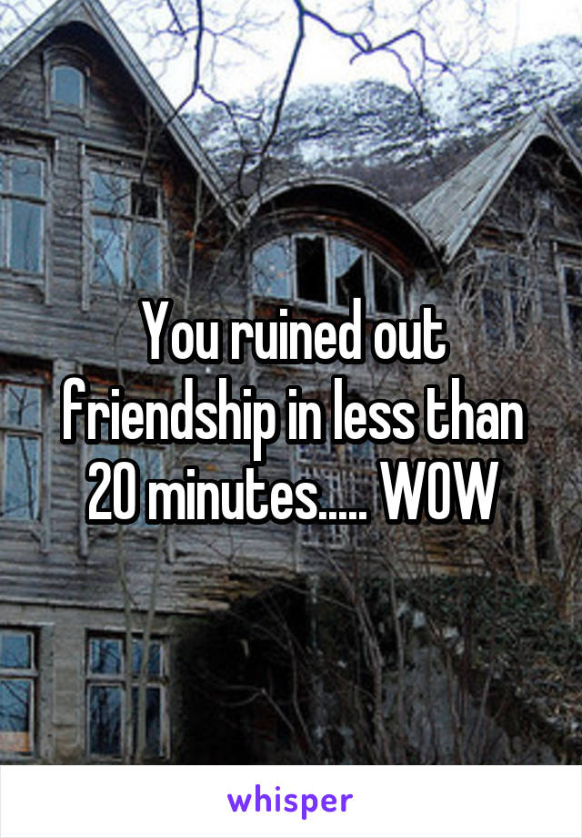 You ruined out friendship in less than 20 minutes..... WOW