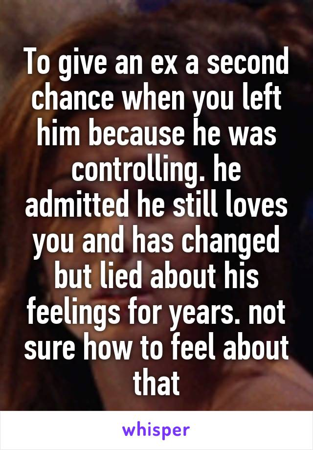 To give an ex a second chance when you left him because he was controlling. he admitted he still loves you and has changed but lied about his feelings for years. not sure how to feel about that