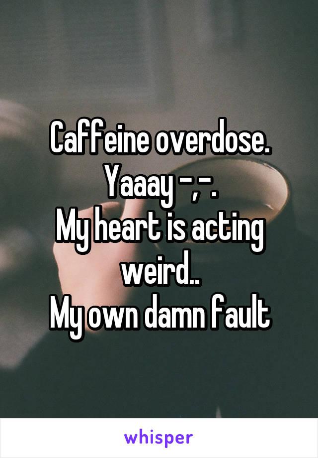 Caffeine overdose. Yaaay -,-. My heart is acting weird.. My own damn fault