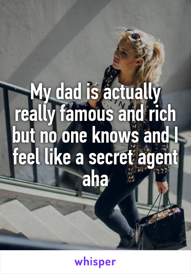 My dad is actually really famous and rich but no one knows and I feel like a secret agent aha