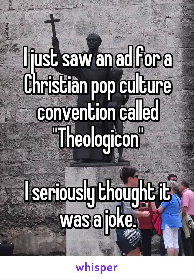 "I just saw an ad for a Christian pop culture convention called ""Theologicon""  I seriously thought it was a joke."