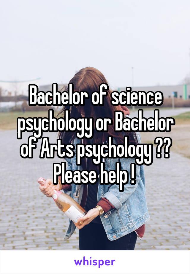Bachelor of science psychology or Bachelor of Arts psychology ?? Please help !