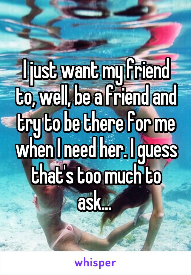 I just want my friend to, well, be a friend and try to be there for me when I need her. I guess that's too much to ask...