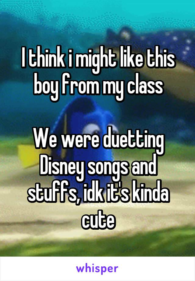 I think i might like this boy from my class  We were duetting Disney songs and stuffs, idk it's kinda cute