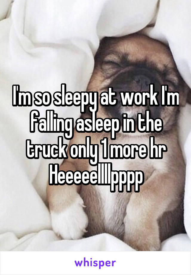 I'm so sleepy at work I'm falling asleep in the truck only 1 more hr Heeeeellllpppp