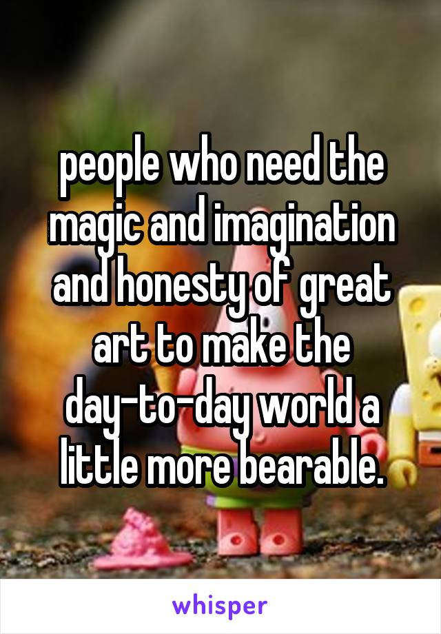 people who need the magic and imagination and honesty of great art to make the day-to-day world a little more bearable.