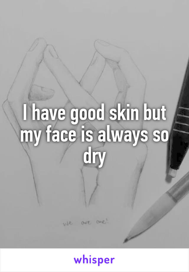 I have good skin but my face is always so dry