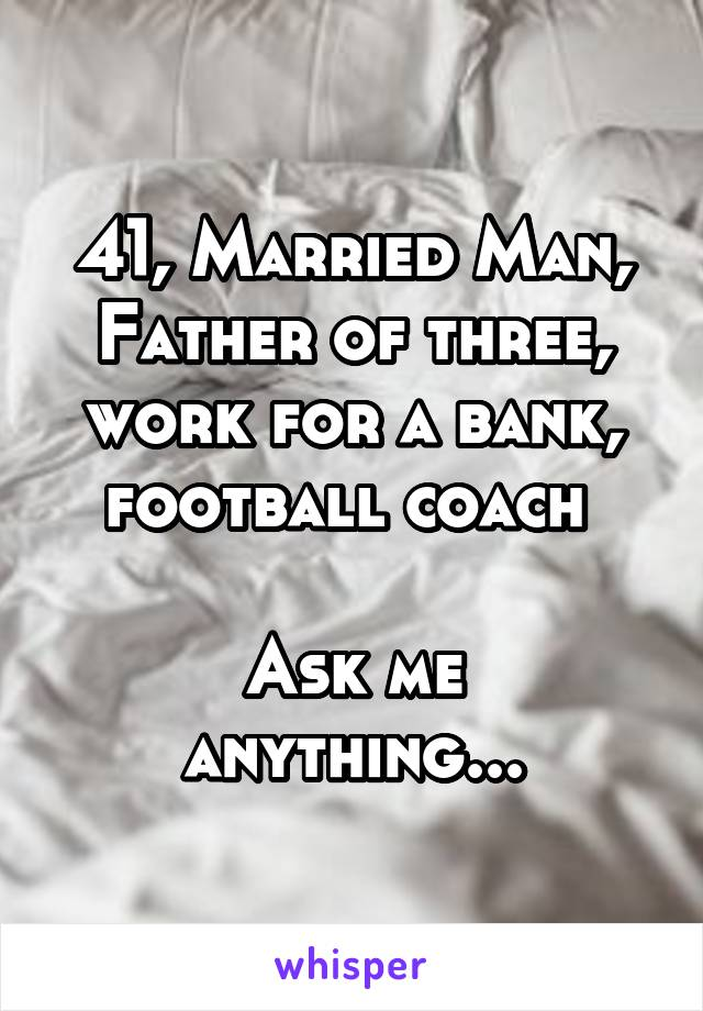 41, Married Man, Father of three, work for a bank, football coach   Ask me anything...