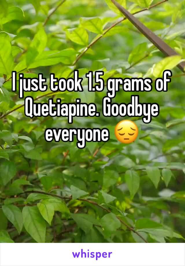 I just took 1.5 grams of Quetiapine. Goodbye everyone 😔