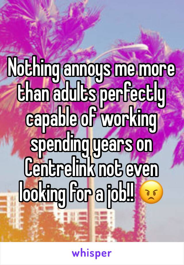 Nothing annoys me more than adults perfectly capable of working spending years on Centrelink not even looking for a job!! 😠