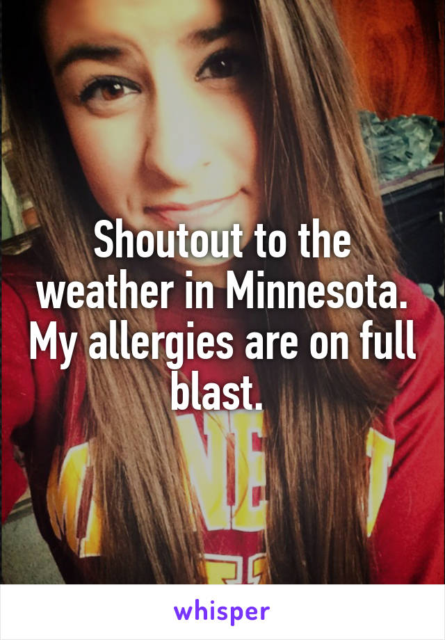 Shoutout to the weather in Minnesota. My allergies are on full blast.