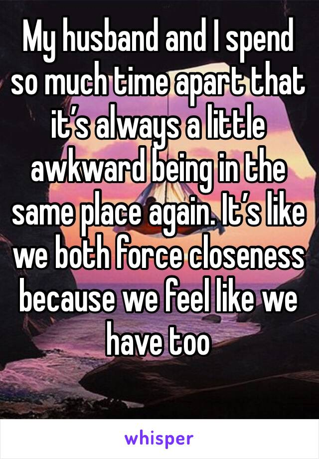 My husband and I spend so much time apart that it's always a little awkward being in the same place again. It's like we both force closeness because we feel like we have too