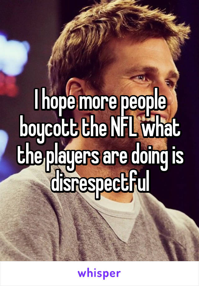I hope more people boycott the NFL what the players are doing is disrespectful
