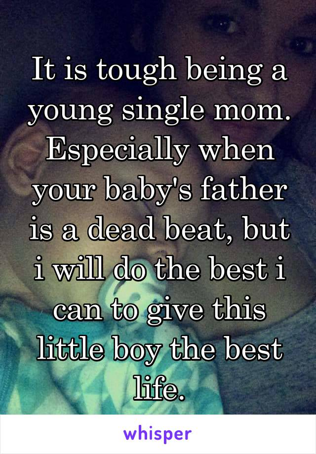 It is tough being a young single mom. Especially when your baby's father is a dead beat, but i will do the best i can to give this little boy the best life.