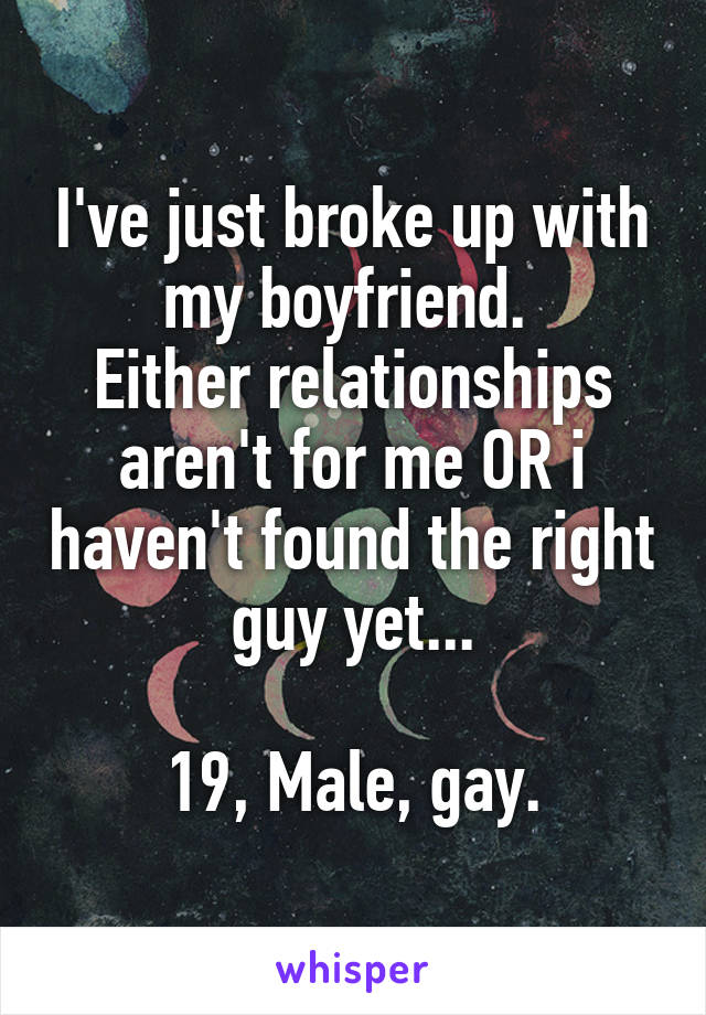 I've just broke up with my boyfriend.  Either relationships aren't for me OR i haven't found the right guy yet...  19, Male, gay.