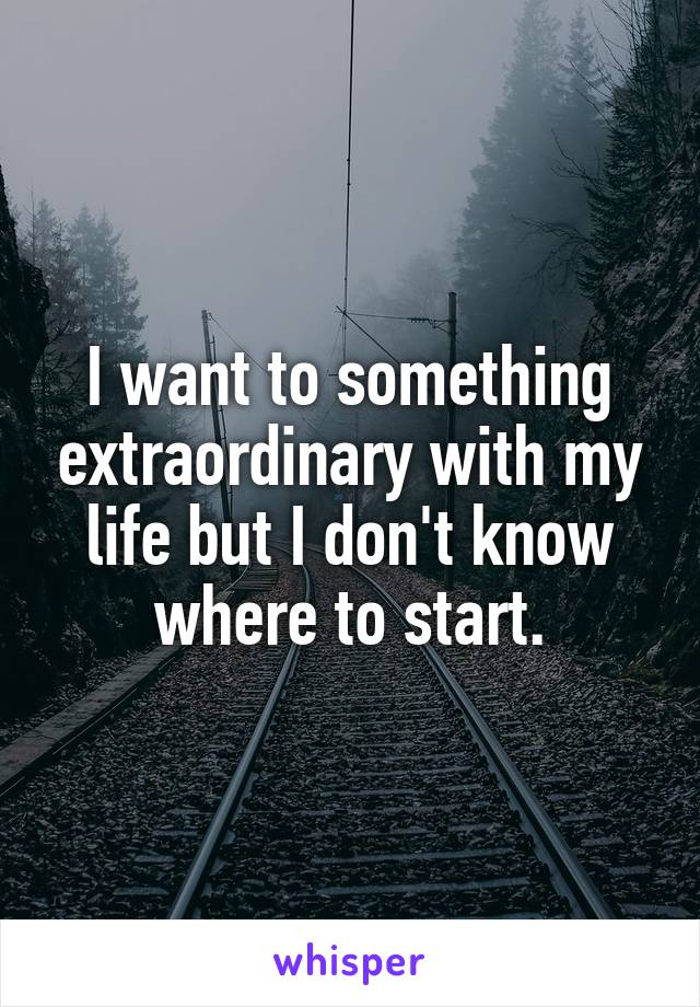 I want to something extraordinary with my life but I don't know where to start.