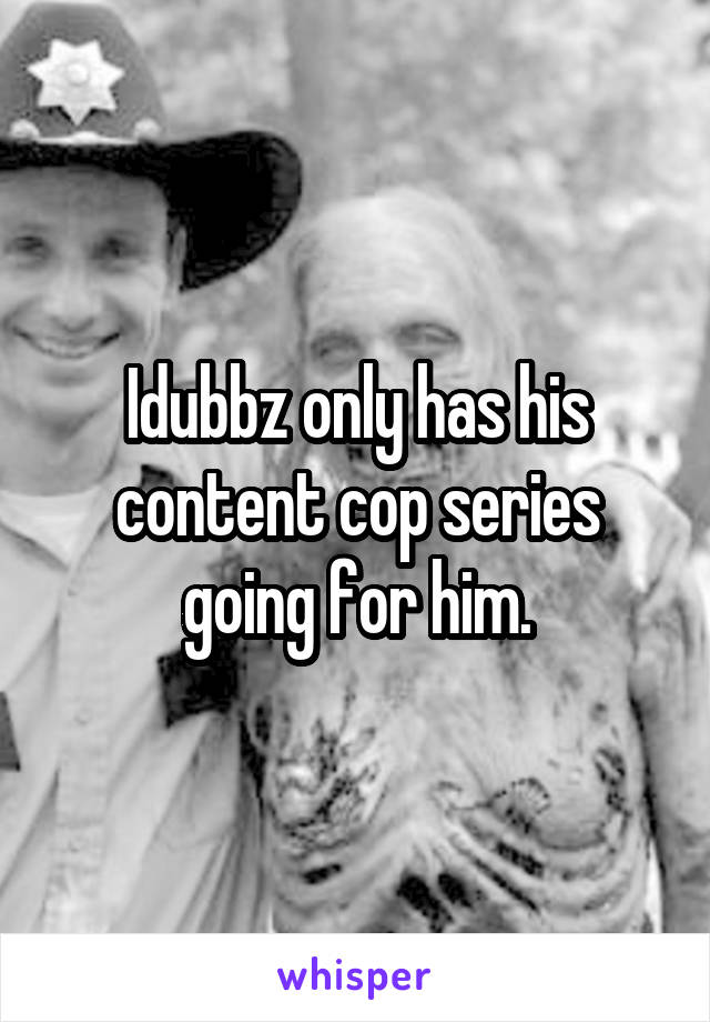 Idubbz only has his content cop series going for him.