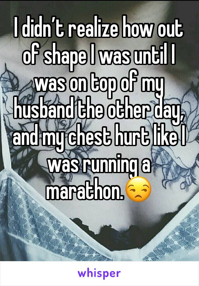 I didn't realize how out of shape I was until I was on top of my husband the other day, and my chest hurt like I was running a marathon.😒