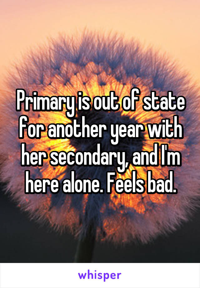 Primary is out of state for another year with her secondary, and I'm here alone. Feels bad.
