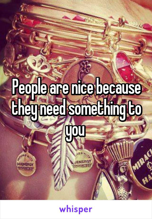 People are nice because they need something to you