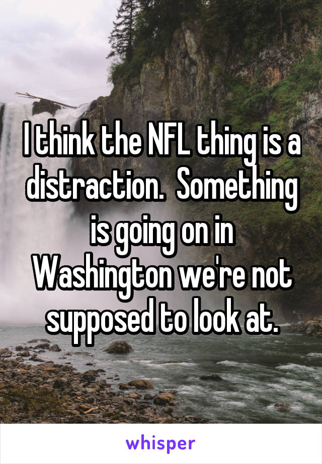 I think the NFL thing is a distraction.  Something is going on in Washington we're not supposed to look at.