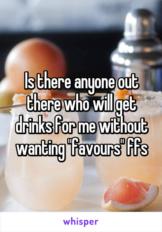 """Is there anyone out there who will get drinks for me without wanting """"favours"""" ffs"""