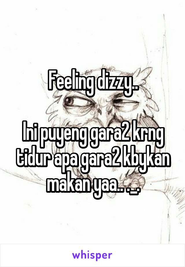Feeling dizzy..  Ini puyeng gara2 krng tidur apa gara2 kbykan makan yaa.. ._.