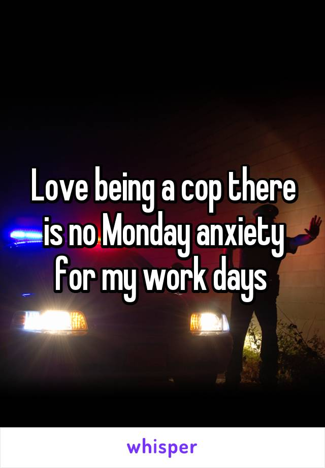 Love being a cop there is no Monday anxiety for my work days