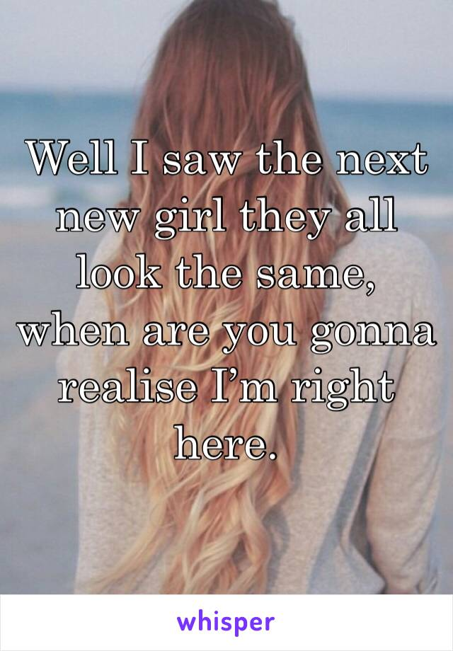 Well I saw the next new girl they all look the same, when are you gonna realise I'm right here.