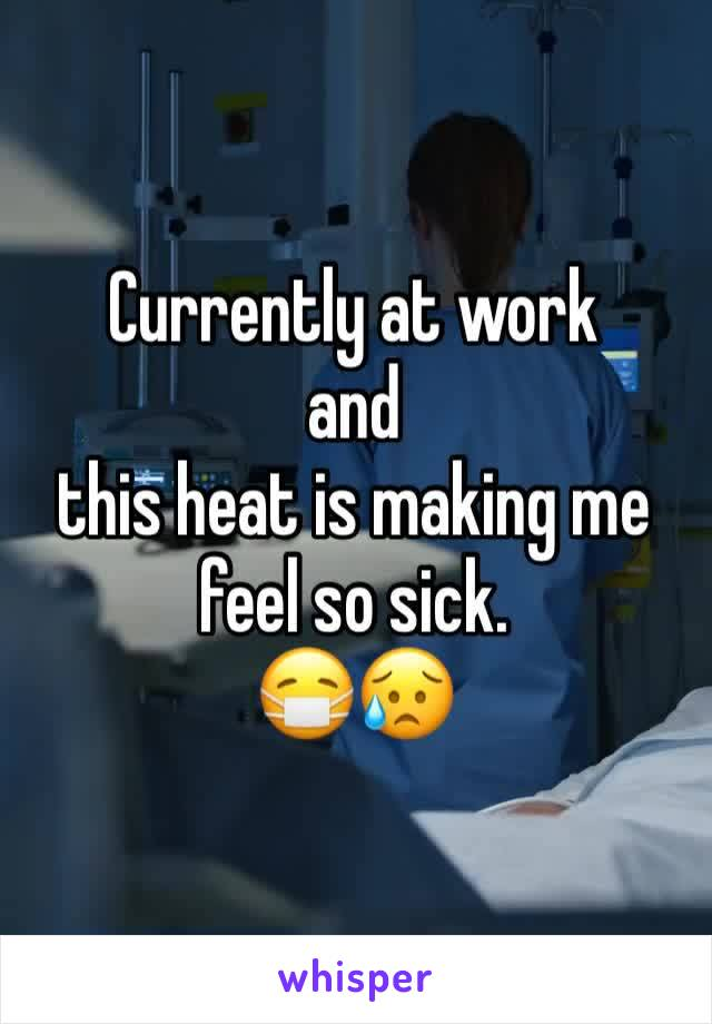 Currently at work  and  this heat is making me feel so sick.  😷😥