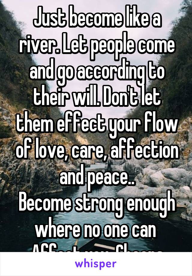 Just become like a river. Let people come and go according to their will. Don't let them effect your flow of love, care, affection and peace.. Become strong enough where no one can  Affect you. Cheers