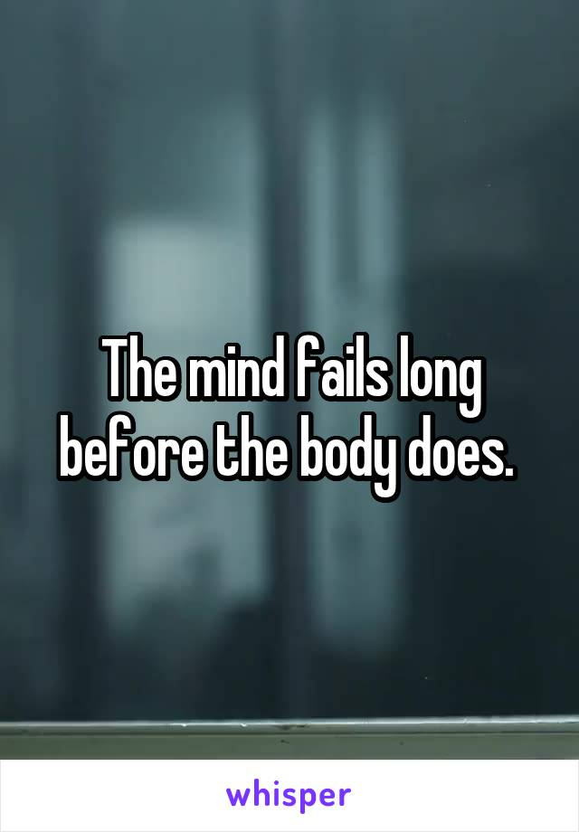 The mind fails long before the body does.