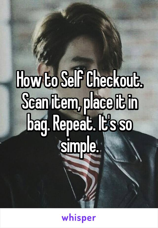How to Self Checkout. Scan item, place it in bag. Repeat. It's so simple.