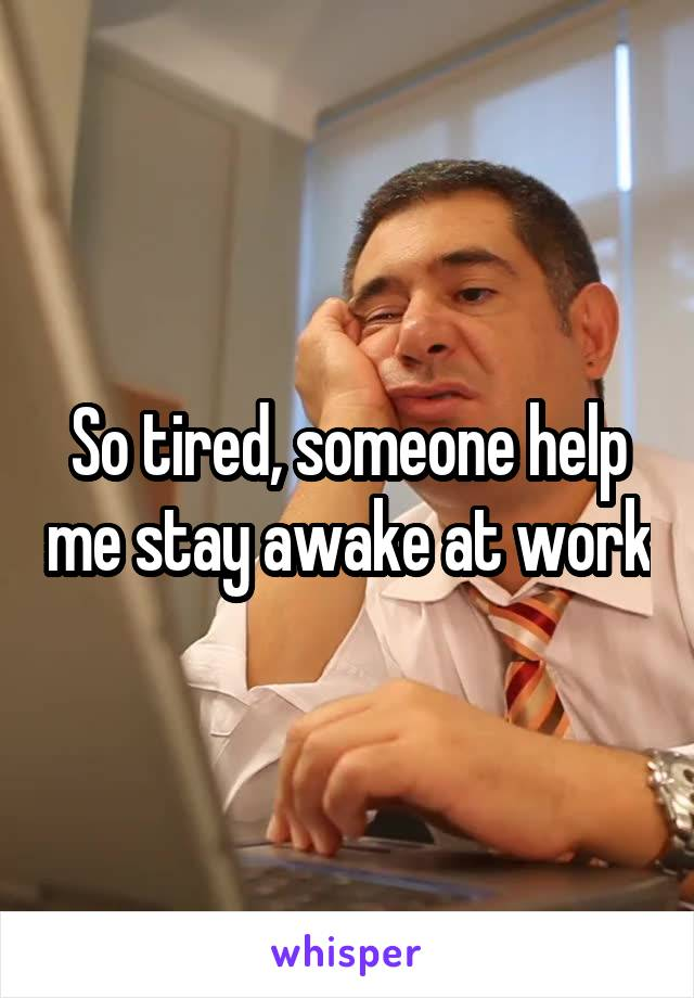 So tired, someone help me stay awake at work