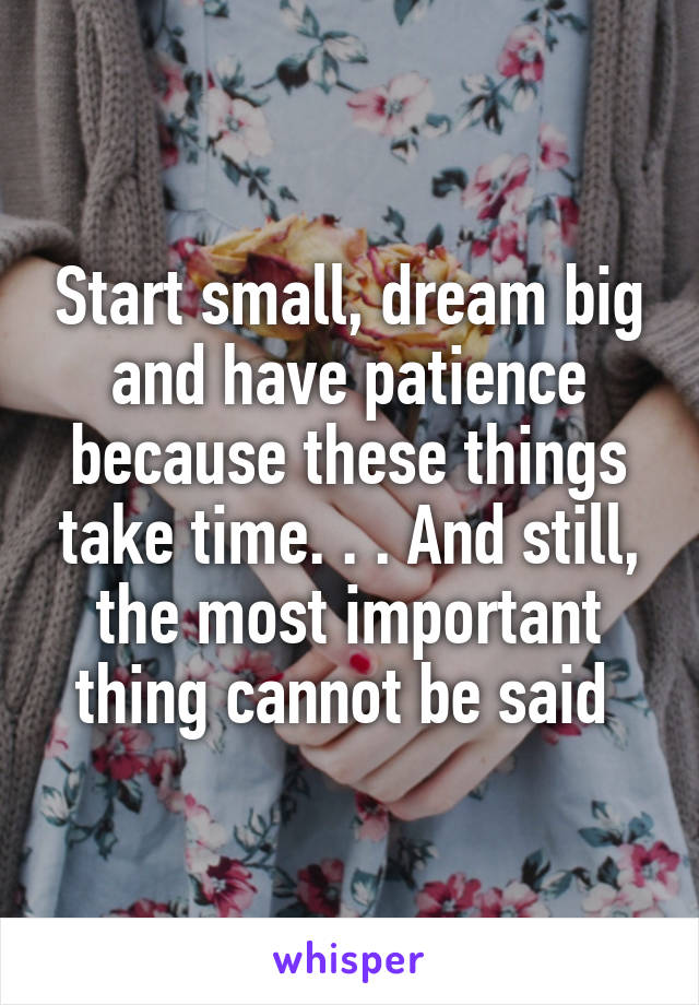 Start small, dream big and have patience because these things take time. . . And still, the most important thing cannot be said