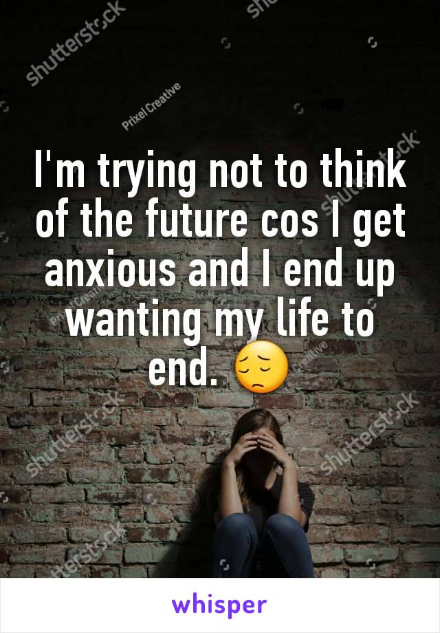 I'm trying not to think of the future cos I get anxious and I end up wanting my life to end. 😔