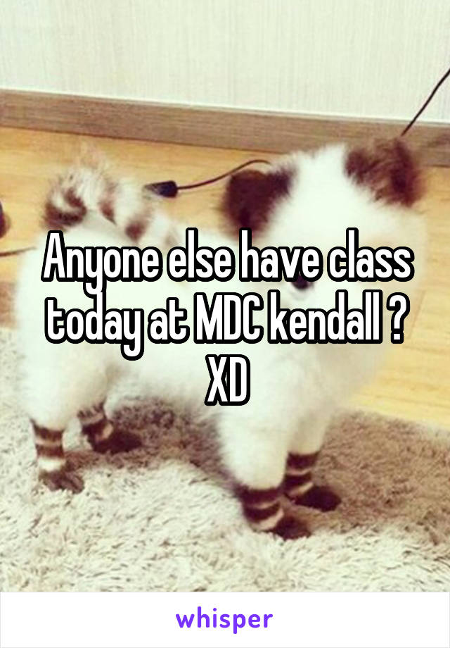 Anyone else have class today at MDC kendall ? XD