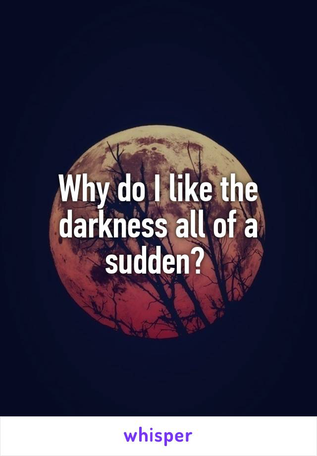 Why do I like the darkness all of a sudden?