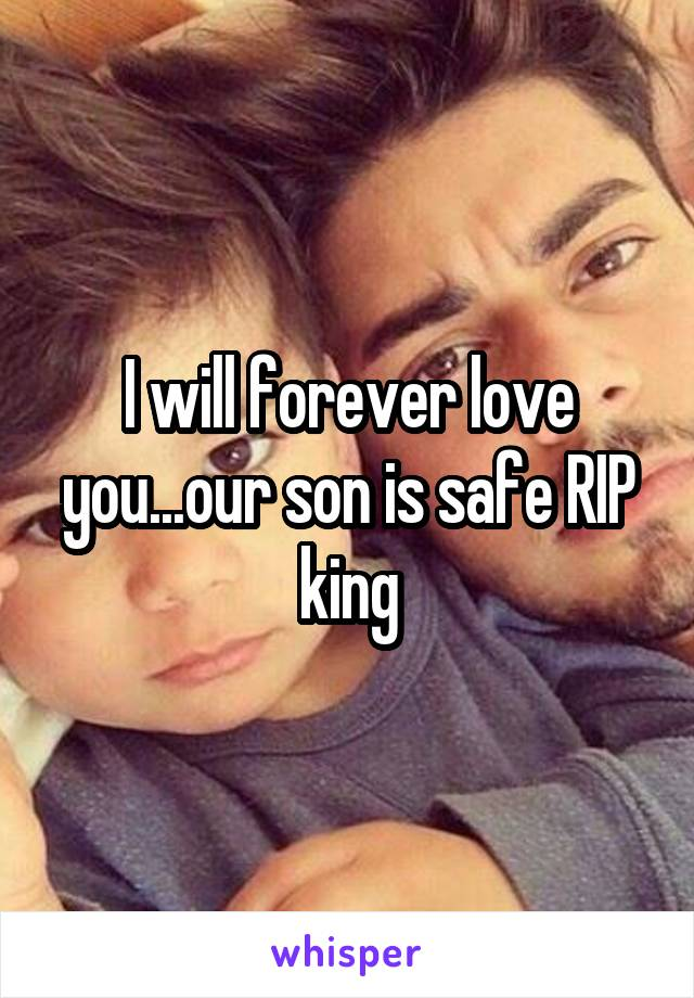 I will forever love you...our son is safe RIP king